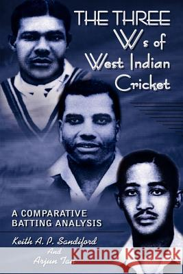 The Three Ws of West Indian Cricket: A Comparative Batting Analysis Keith A. P. Sandiford Arjun Tan 9780759692695