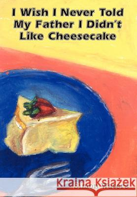 I Wish I Never Told My Father I Didn't Like Cheesecake Simon Waters 9780759694279