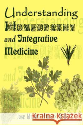 Understanding Homeopathy and Integrative Medicine Jose Miguel Mullen 9780759697195