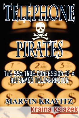 Telephone Pirates : The 99% True Confession of a Reformed Telemarketer Marvin Kravitz 9780759699533