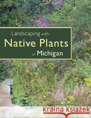 Landscaping with Native Plants of Michigan Lynn M. Steiner 9780760325384