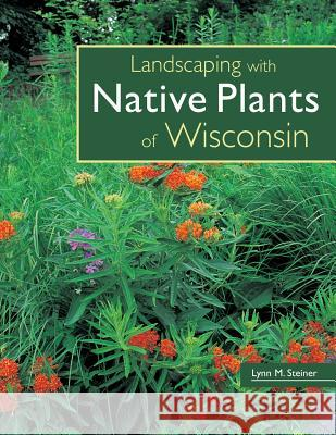 Landscaping with Native Plants of Wisconsin Lynn M. Steiner Lynn M. Steiner 9780760329696