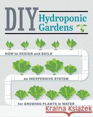 DIY Hydroponic Gardens: How to Design and Build an Inexpensive System for Growing Plants in Water Tyler Baras 9780760357590