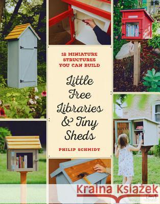 Little Free Libraries and Tiny Sheds: 12 Miniature Structures You Can Build Philip Schmidt Little Free Library                      Todd Bol 9780760358122