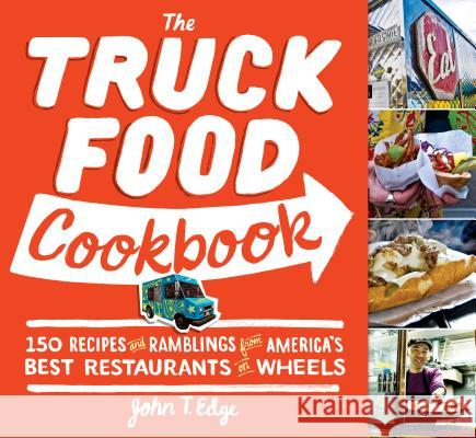 The Truck Food Cookbook: 150 Recipes and Ramblings from America's Best Restaurants on Wheels John T. Edge 9780761156161