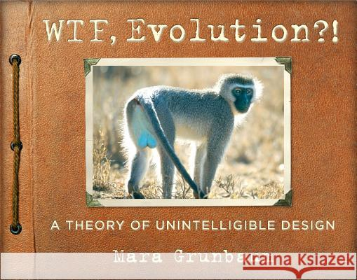 WTF, Evolution?!: A Theory of Unintelligible Design Mara Grunbaum 9780761180340