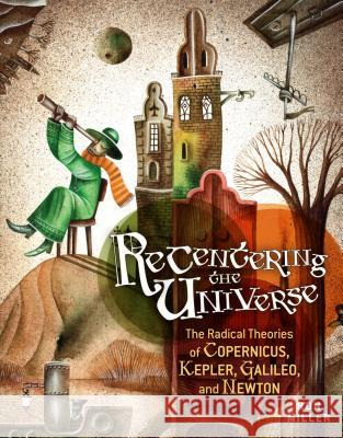Recentering the Universe: The Radical Theories of Copernicus, Kepler, Galileo, and Newton Ron Miller 9780761358855
