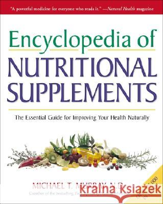 Encyclopedia of Nutritional Supplements: The Essential Guide for Improving Your Health Naturally Michael Murray 9780761504108