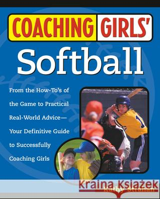 Coaching Girls' Softball: From the How-To's of the Game to Practical Real-World Advice--Your Definitive Guide to Successfully Coaching Girls Kathy Strahan 9780761532507
