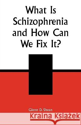 What is Schizophrenia and How Can We Fix It? Glenn D. Shean 9780761826637