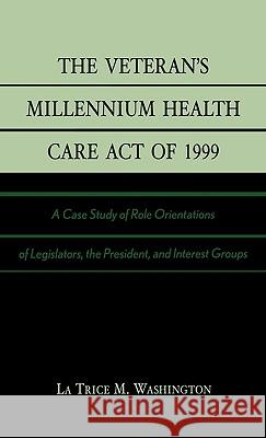The Veteran's Millennium Health Care Act of 1999 : A Case Study of Role Orientations of Legislators, the President, and Interest Groups La Trice M. Washington 9780761826651