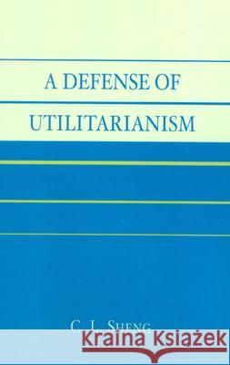 A Defense of Utilitarianism C. L. Sheng 9780761827313