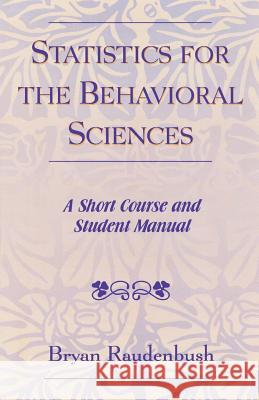 Statistics for the Behavioral Sciences: A Short Course and Student Manual Bryan Raudenbush 9780761827504