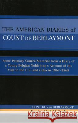 The American Diaries of Count de Berlaymont : Some Primary Source Material from a Diary of a Young Belgian... Count Guy De Berlaymont Guy De Berlaymont 9780761828594