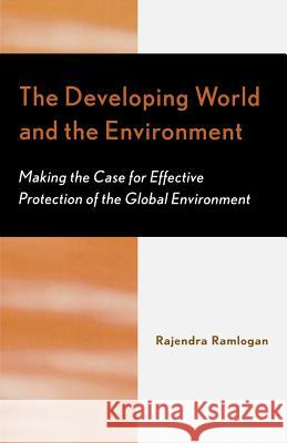 The Developing World and the Environment : Making the Case for Effective Protection of the Global Environment Rajendra Ramlogan 9780761828792
