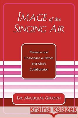 Image of the Singing Air: Presence and Conscience in Dance and Music Collaboration Eva Magdalene Gholson 9780761829997