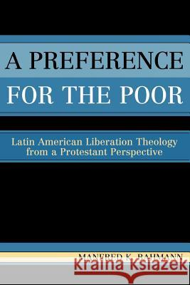 A Preference for the Poor : Latin American Liberation Theology from a Protestant Perspective Manfred K. Bahmann 9780761830535