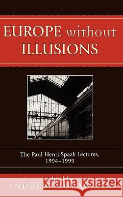 Europe Without Illusions: The Paul-Henri Spaak Lectures, 1994-1999 Andrew Moravcsik 9780761831280