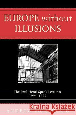 Europe Without Illusions: The Paul-Henri Spaak Lectures, 1994-1999 Andrew- Ed Moravcsik Andrew Moravcsik 9780761831297