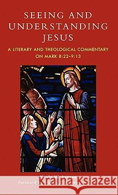Seeing and Understanding Jesus: A Literary and Theological Commentary on Mark 8:22-9:13 Kevin W. Larsen 9780761832096