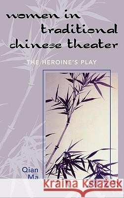 Women in Traditional Chinese Theater: The Heroine's Play Qian Ma 9780761832164