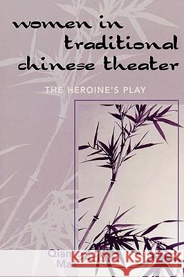 Women in Traditional Chinese Theater : The Heroine's Play Qian Ma 9780761832171