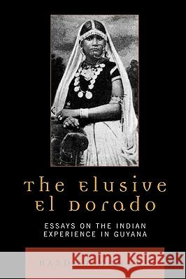 The Elusive El Dorado: Essays on the Indian Experience in Guyana Basdeo Mangru 9780761832478