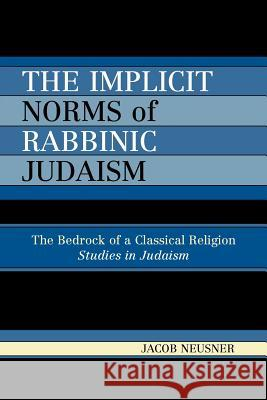 Implicit Norms of Rabbinic Judaism: The Bedrock of a Classical Religion Jacob Neusner 9780761833833