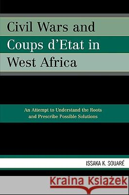 Civil Wars and Coups d'Etat in West Africa : An Attempt to Understand the Roots and Prescribe Possible Solutions Issaka K. Souare 9780761834250