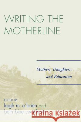 Writing the Motherline: Mothers, Daughters, and Education Leigh M. O'Brien Beth Blue Swadener 9780761835073