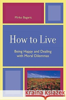How to Live : Being Happy and Dealing with Moral Dilemmas Mirko Bagaric 9780761835325
