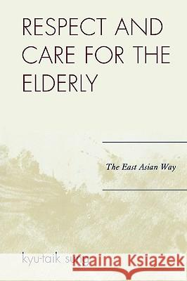 Respect and Care for the Elderly: The East Asian Way Kyu-Taik Sung 9780761837909