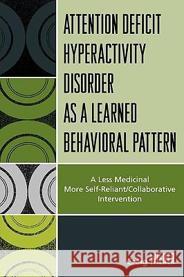 Attention Deficit Hyperactivity Disorder as a Learned Behavioral Pattern: A Less Medicinal More Self-Reliant/Collaborative Intervention Craig Wiener 9780761838098