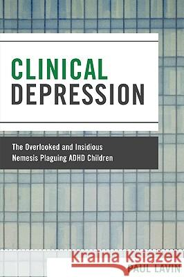 Clinical Depression: The Overlooked and Insidious Nemesis Plaguing ADHD Children Lavin Paul 9780761838630