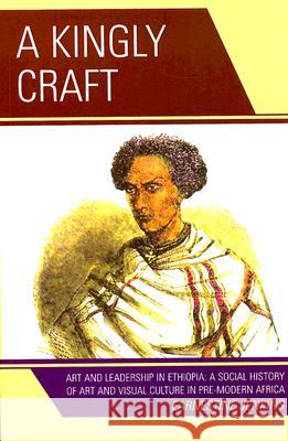 A Kingly Craft: Art and Leadership in Ethiopia: A Social History of Art and Visual Cutlure in Pre-Modern Africa Jenkins Earnestine 9780761838890