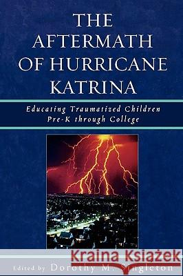 The Aftermath of Hurricane Katrina: Educating Traumatized Children Pre-K Through College Dorothy Singleton 9780761839996