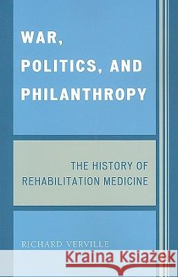 War, Politics, and Philanthropy: The History of Rehabilitation Medicine Richard Verville 9780761845942