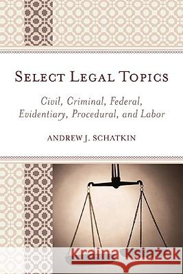 Select Legal Topics: Civil, Criminal, Federal, Evidentiary, Procedural, and Labor Andrew Schatkin 9780761846444