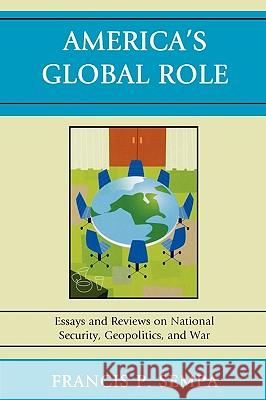 America's Global Role: Essays and Reviews on National Security, Geopolitics, and War Francis P. Sempa 9780761847304 University Press of America