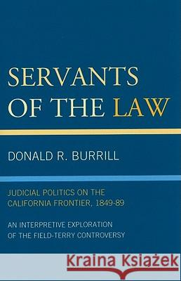 Servants of the Law : Judicial Politics on the California Frontier, 1849-89 Donald Burrill 9780761848912