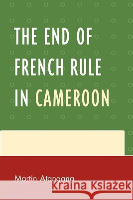 The End of French Rule in Cameroon Martin Atangana 9780761852780