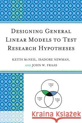 Designing General Linear Models to Test Research Hypotheses Keith McNeil Isadore Newman John W. Fraas 9780761857686