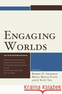 Engaging Worlds: Core Texts and Cultural Contexts: Selected Proceedings from the Sixteenth Annual Conference of the Association for Cor J. Scott Lee Robert D. Anderson Molly Brigid Flynn 9780761867968