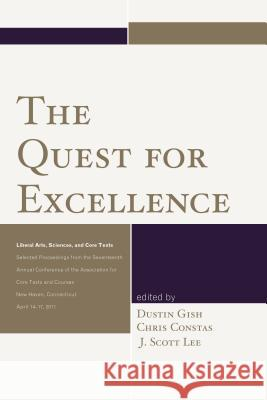 The Quest for Excellence: Liberal Arts, Sciences, and Core Texts. Selected Proceedings from the Seventeenth Annual Conference of the Association Dustin Gish Chris Constas J. Scott Lee 9780761868125