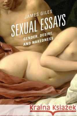 Sexual Essays: Gender, Desire, and Nakedness James Giles 9780761868897