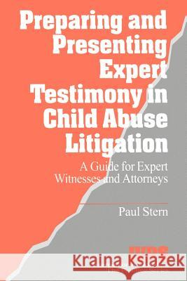 Preparing and Presenting Expert Testimony in Child Abuse Litigation : A Guide for Expert Witnesses and Attorneys Paul Stern 9780761900139