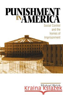 Punishment in America: Social Control and the Ironies of Imprisonment Michael Welch 9780761910848 Sage Publications