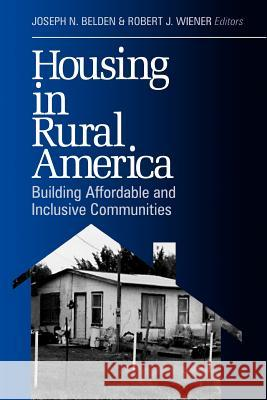 Housing in Rural America : Building Affordable and Inclusive Communities Joseph N. Belden Robert J. Wiener Joseph N. Belden 9780761913818