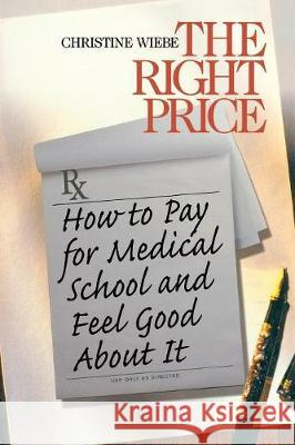The Right Price : How To Pay for Medical School and Feel Good about It Christine Wiebe 9780761917779