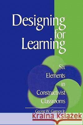 Designing for Learning: Six Elements in Constructivist Classrooms George W. Gagnon Michelle Collay Michelle Collay 9780761921592